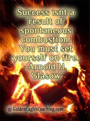... combustion. You must set yourself on fire. -Arnold H. Glasow