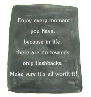 Enjoy every moment you have