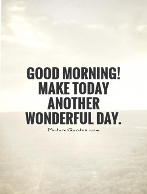 Good Morning, wishing you another WONDERFUL day!