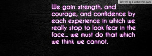 We gain strength, and courage, and confidence by each experience in ...