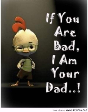 If You Are Bad I Am Your Dad! ~ Leadership Quote