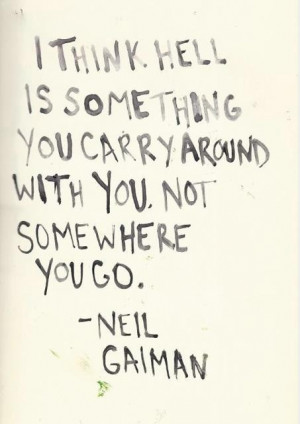 think hell is something you carry around with you. Not somewhere you ...
