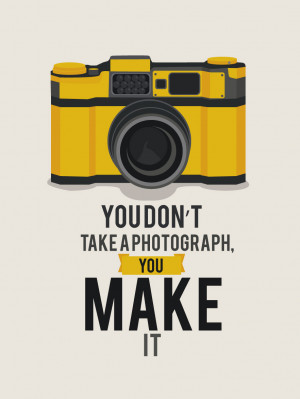 You Don't Take a Photograph, You Make it.