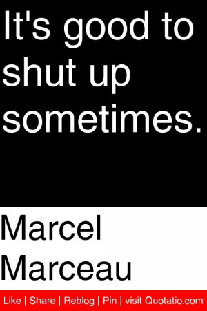 Marcel Marceau - It's good to shut up sometimes. #quotations #quotes