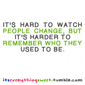 It's hard to watch people change, but it's harder to remember who they ...