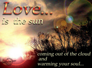 ... is the sun coming out of the clouds and warming your soul ~ Love Quote