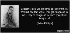 ... things and we can't. It's just like living in jail. - Richard Wright