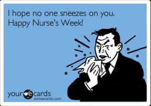 Funny Nurses Week Ecard: I hope no one sneezes on you. Happy Nurse's ...
