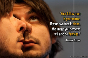 Your fellow man is your mirror. If your own face is clean, the image ...