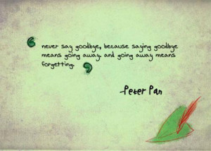 ... saying goodbye means going away....and going away means FORGETTING