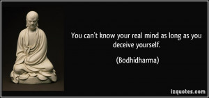 ... know your real mind as long as you deceive yourself. - Bodhidharma