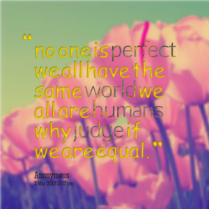 ... we all have the same world we all are humans why judge if we are equal