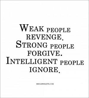 Weak people revenge. Strong people forgive. Intelligent people ignore ...