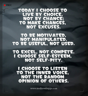 Today I choose to live by choice, not by chance; To make changes, not ...