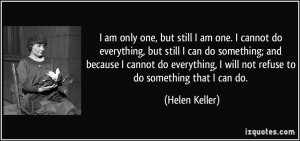 am only one, but still I am one. I cannot do everything, but still I ...