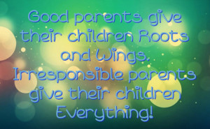 parents give their children Roots and Wings. Irresponsible parents ...