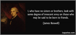 ... envy on those who may be said to be born to friends. - James Boswell