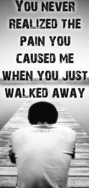 You never realized the pain you caused me when you just walked away.