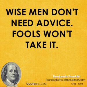 Wise men don't need advice. Fools won't take it.