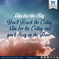Aim for the sky and you'll reach the ceiling. Aim for the ceiling and ...