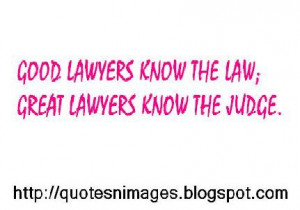 Good lawyers know the law; great lawyers know the judge.
