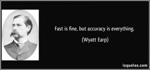 Fast is fine, but accuracy is everything. - Wyatt Earp