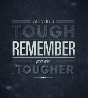 When life's tough remember you are tougher