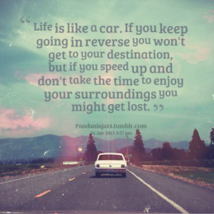 Life is like a car. If you keep going in reverse you won't get to your ...