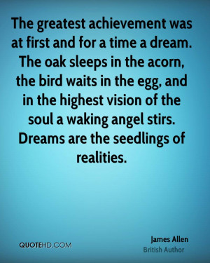 The greatest achievement was at first and for a time a dream. The oak ...