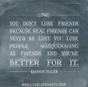 You don't lose friends because real friends can never be lost. you ...