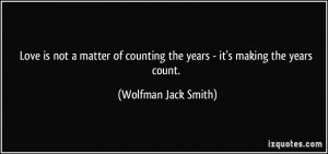 ... counting the years - it's making the years count. - Wolfman Jack Smith