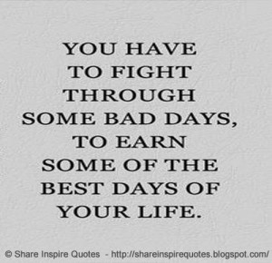 ... to fight through some bad days, To Earn The best days of your Life