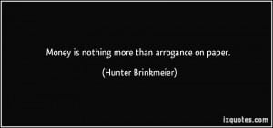 Money is nothing more than arrogance on paper. - Hunter Brinkmeier