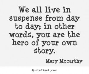 We all live in suspense from day to day; in other words, you are the ...