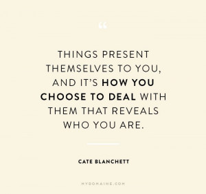... choose to deal with them that reveals who you are. – Cate Blanchett