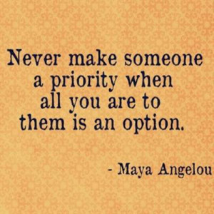 maya angelou quote priorities never make someone a priority when all ...