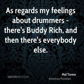 Mel Torme - As regards my feelings about drummers - there's Buddy Rich ...