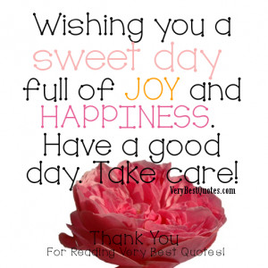 ... You a sweet day full of joy and happiness. Have a good day. Take care
