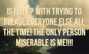 ... please everyone else all the time! The only person miserable is me