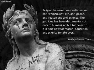 Religion has ever been anti-human, anti-woman, anti-life, anti-peace ...