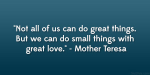 "... . But we can do small things with great love."" – Mother Teresa"