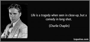 ... when seen in close-up, but a comedy in long-shot. - Charlie Chaplin