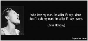 Who love my man, I'm a liar if I say I don't But I'll quit my man, I'm ...