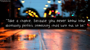 Take A Chance. Because You Never Know How Absolutely Perfect Something ...