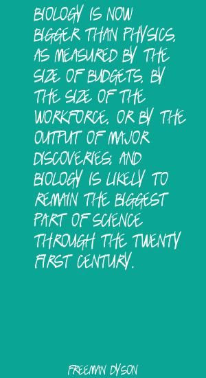 ... Biology is now bigger than physics, as measured Quote By Freeman Dyson