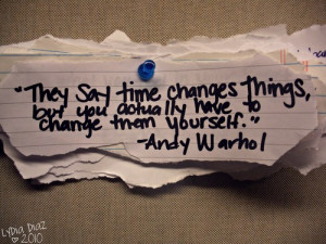 They say time changes things, but you actually have to change them ...
