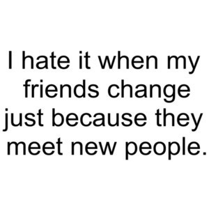 hate it when my friends change just because they meet new people