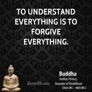 To understand everything is to forgive everything.