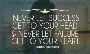 ... let success get to your head and never let failure get to your heart