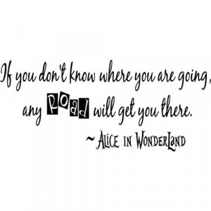 if you don't know where you are going + alice in wonderland quote ...